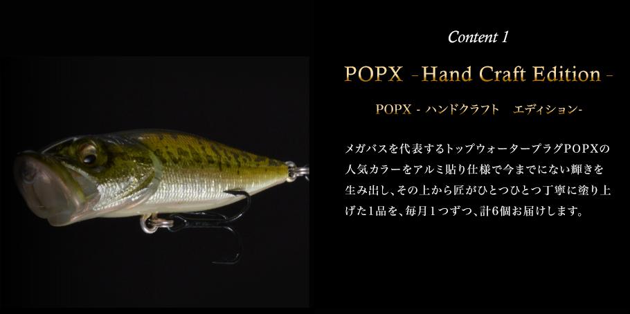 Content 1 POPX –Hand Craft Edition–(POPX ハンドクラフト エディション)メガバスを代表するトップウォータープラグPOPXの人気カラーをアルミ貼り仕様で今までにない輝きを生み出し、その上から匠がひとつひとつ丁寧に塗り上げた1品を、毎月1つずつ、計6個お届けします。