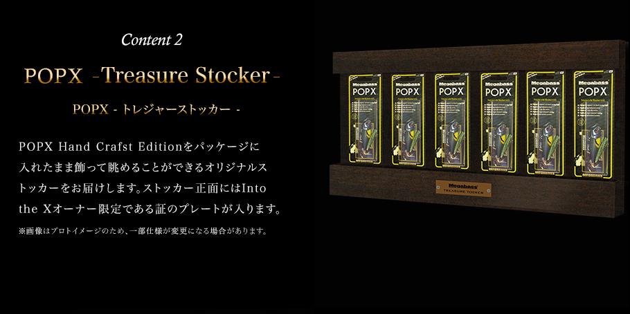 Content 2 POPX –Treasure Stocker–(POPX トレジャーストッカー) POPX Hand Crafst Editionをパッケージに入れたまま飾って眺めることができるオリジナルストッカーをお届けします。ストッカー正面にはInto the Xオーナー限定である証のプレートが入ります。