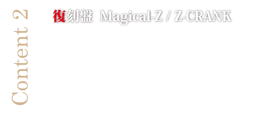 Content 2 復刻盤  Magical-Z / Z-CRANK