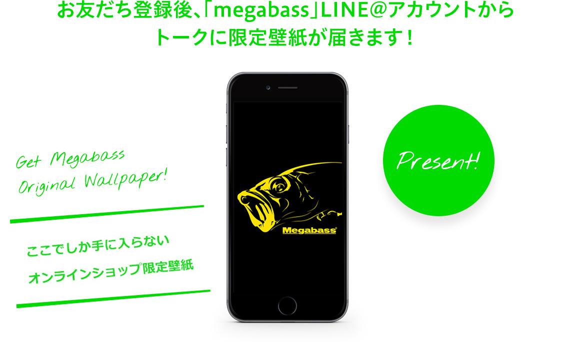 お友だち登録後、「megabass」LINE@アカウントから トークに限定壁紙が届きます!